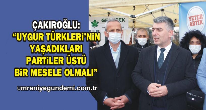 """Çakıroğlu, """"Uygur Türkleri'nin yaşadıkları partiler üstü bir mesele olmalıdır"""""""