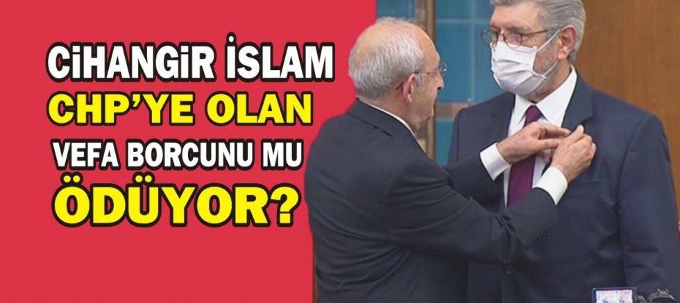 Cihangir İslam CHP'ye olan vefa borcunu mu ödüyor?