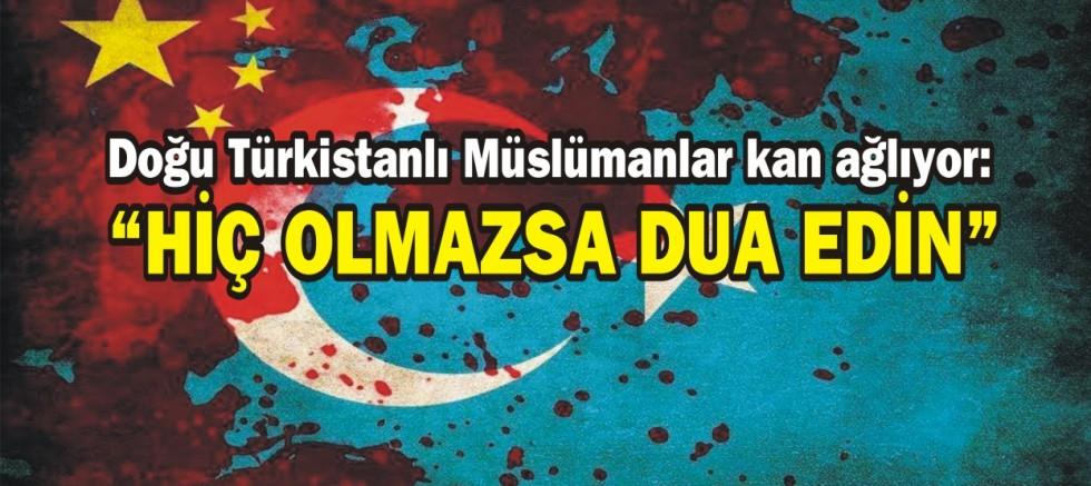 """Doğu Türkistanlı Müslümanlar kan ağlıyor """"Hiç Olmazsa Dua Edin"""