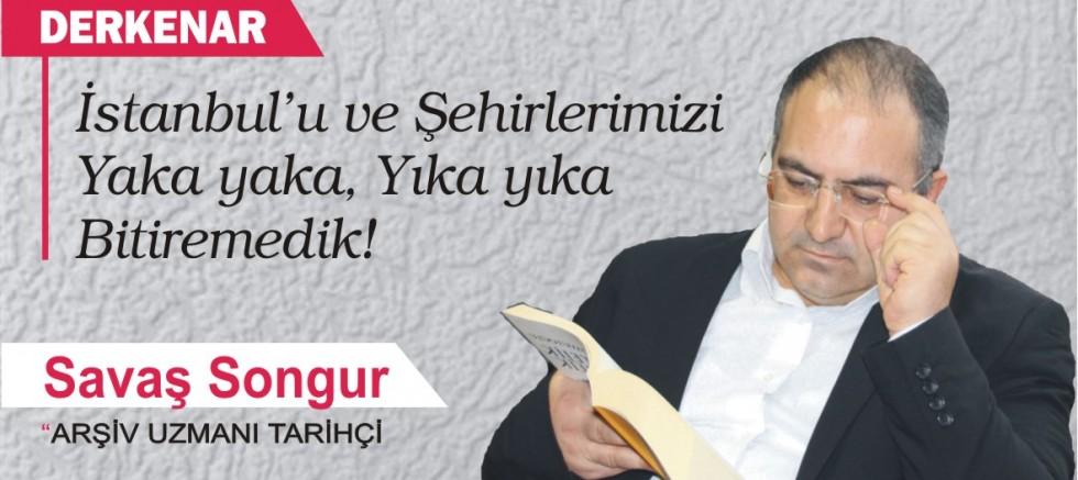 İstanbul'u ve Şehirlerimizi Yaka yaka, Yıka yıka  Bitiremedik!