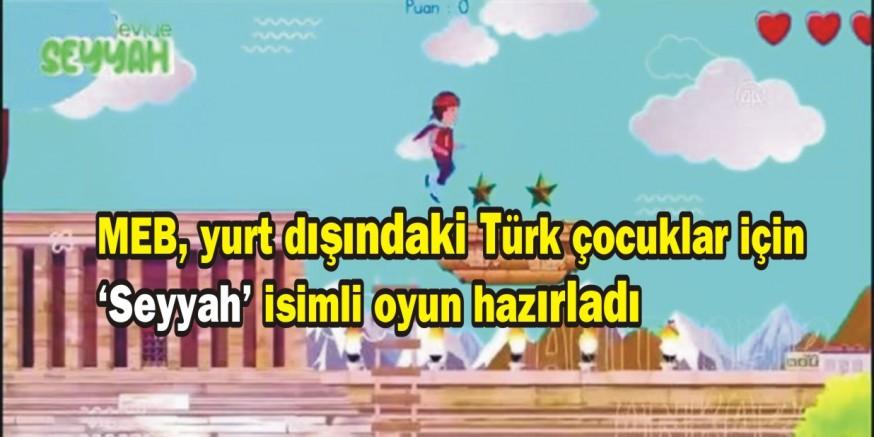 MEB, yurt dışındaki Türk çocuklar için 'Seyyah' isimli oyun hazırladı