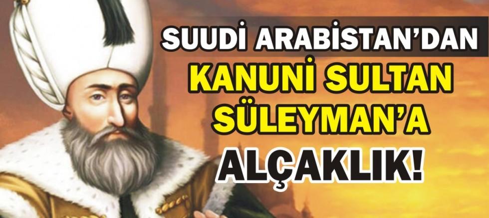 SUUDİ ARABİSTAN'DAN KANUNİ SULTAN  SÜLEYMAN'A ALÇAKLIK!