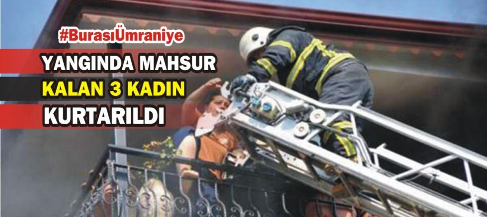 Ümraniye'de yangında mahsur kalan 3 kadın itfaiye merdiveniyle kurtarıldı